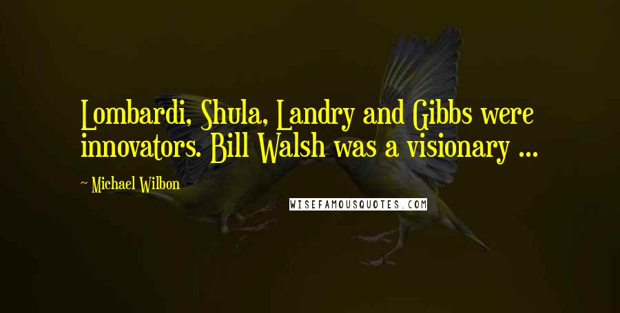 Michael Wilbon quotes: Lombardi, Shula, Landry and Gibbs were innovators. Bill Walsh was a visionary ...