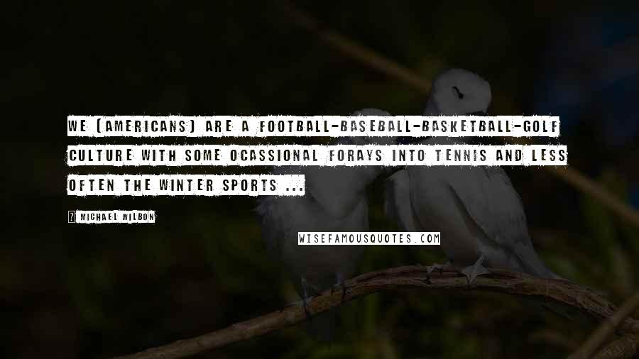 Michael Wilbon quotes: We [Americans] are a football-baseball-basketball-golf culture with some ocassional forays into tennis and less often the winter sports ...