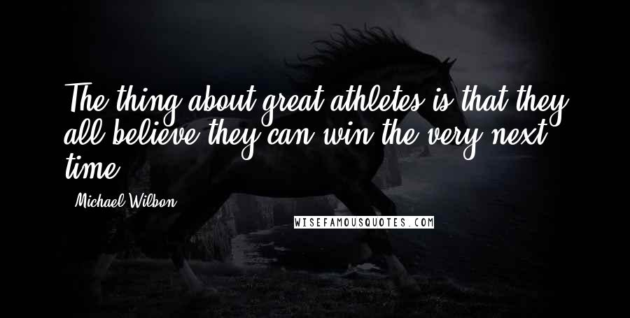Michael Wilbon quotes: The thing about great athletes is that they all believe they can win the very next time.