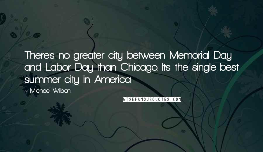 Michael Wilbon quotes: There's no greater city between Memorial Day and Labor Day than Chicago. It's the single best summer city in America.