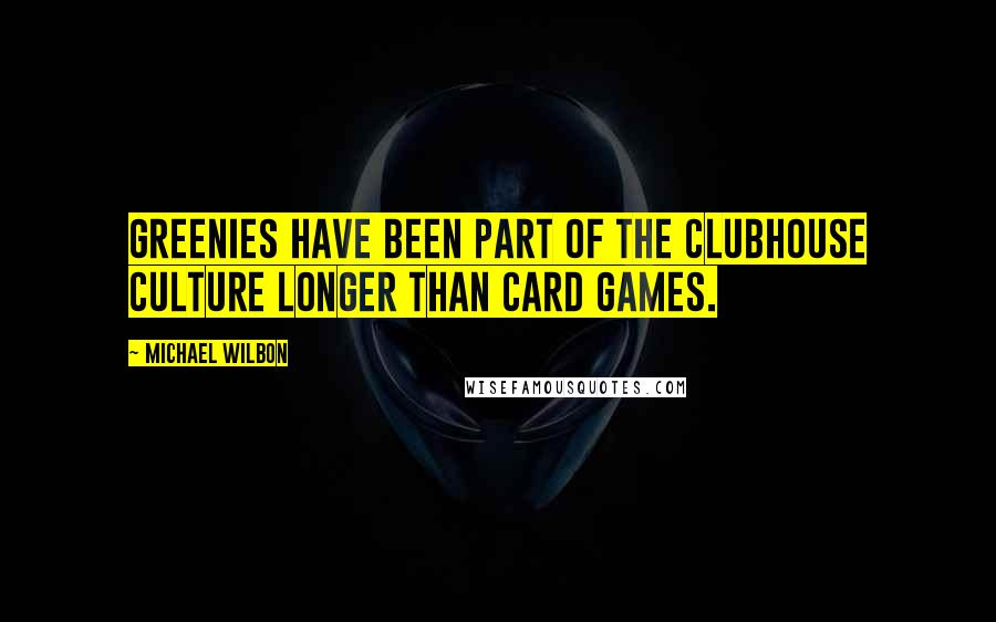 Michael Wilbon quotes: Greenies have been part of the clubhouse culture longer than card games.