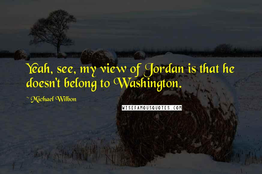 Michael Wilbon quotes: Yeah, see, my view of Jordan is that he doesn't belong to Washington.
