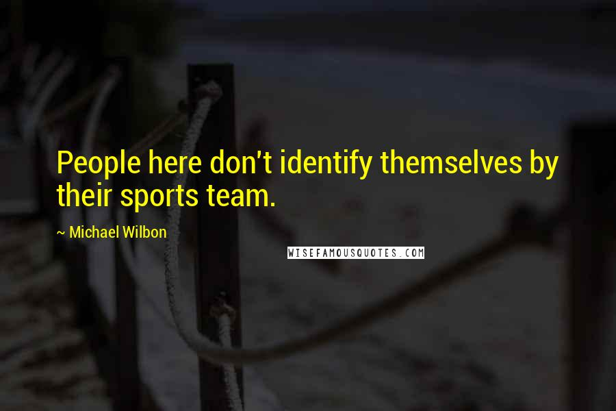 Michael Wilbon quotes: People here don't identify themselves by their sports team.