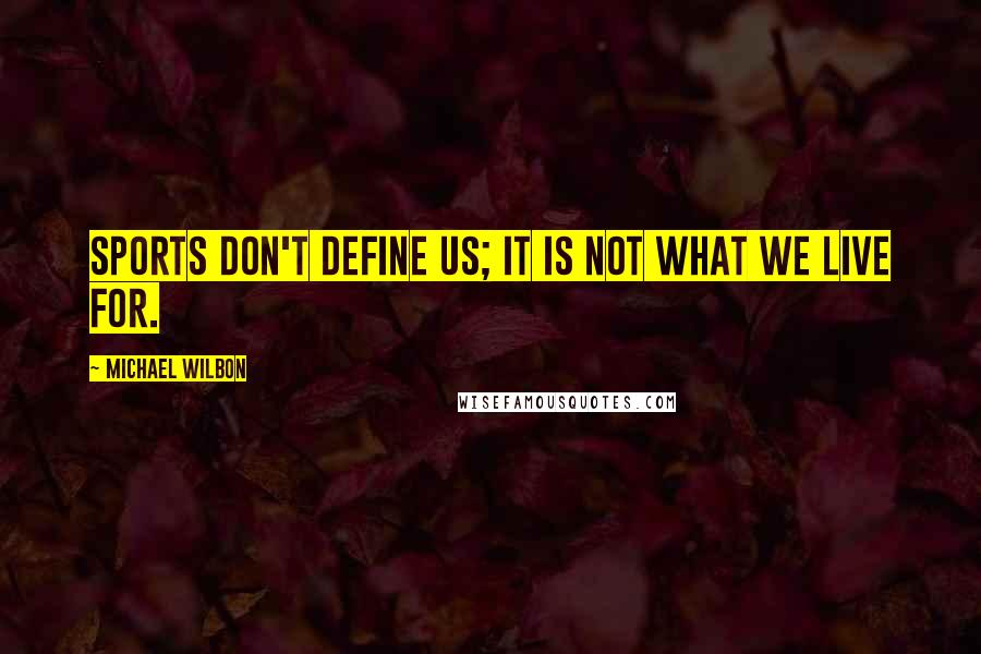 Michael Wilbon quotes: Sports don't define us; it is not what we live for.