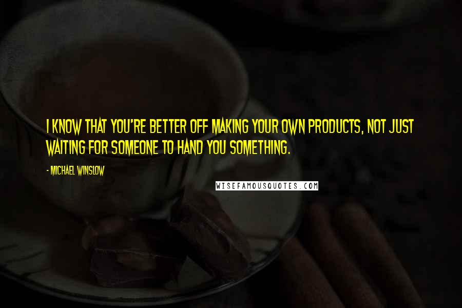 Michael Winslow quotes: I know that you're better off making your own products, not just waiting for someone to hand you something.