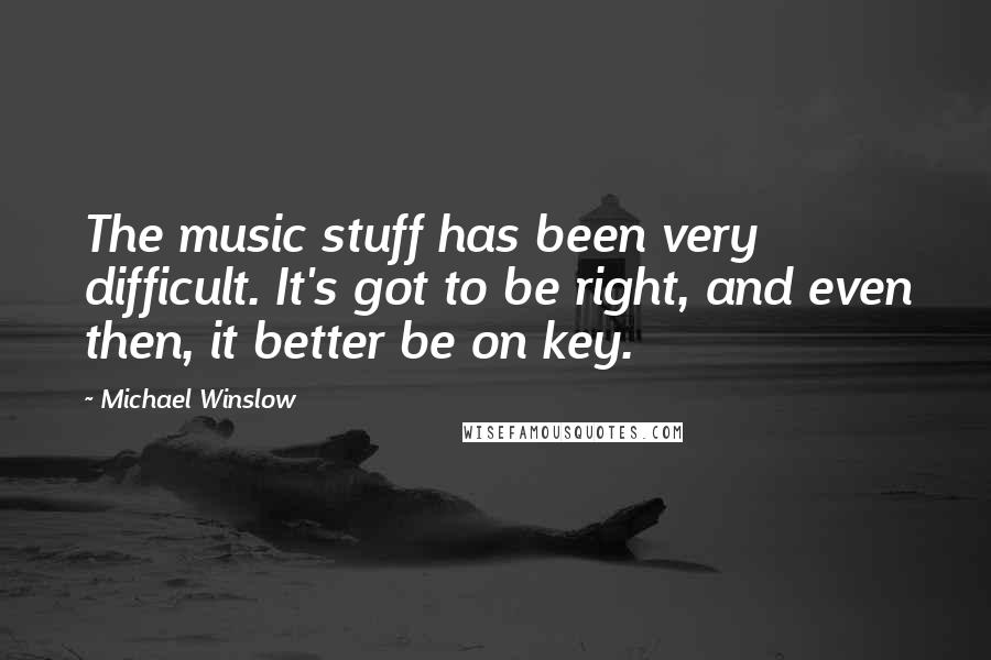 Michael Winslow quotes: The music stuff has been very difficult. It's got to be right, and even then, it better be on key.