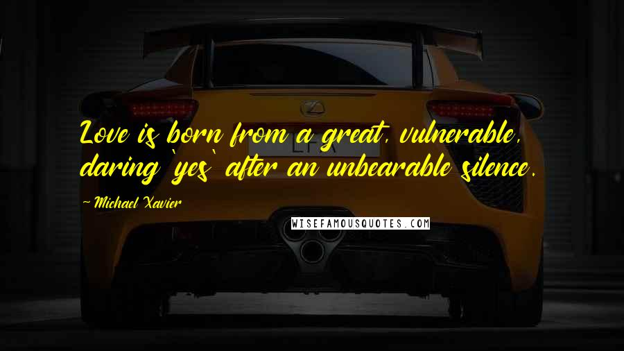 Michael Xavier quotes: Love is born from a great, vulnerable, daring 'yes' after an unbearable silence.