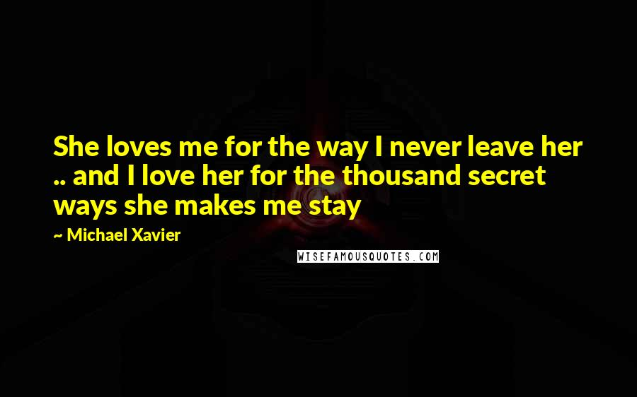 Michael Xavier quotes: She loves me for the way I never leave her .. and I love her for the thousand secret ways she makes me stay