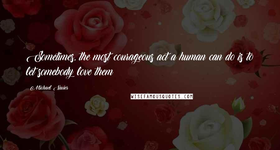 Michael Xavier quotes: Sometimes, the most courageous act a human can do is to let somebody love them