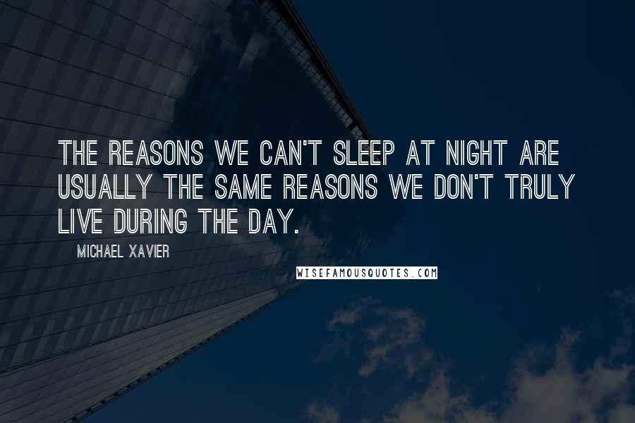 Michael Xavier quotes: The reasons we can't sleep at night are usually the same reasons we don't truly live during the day.