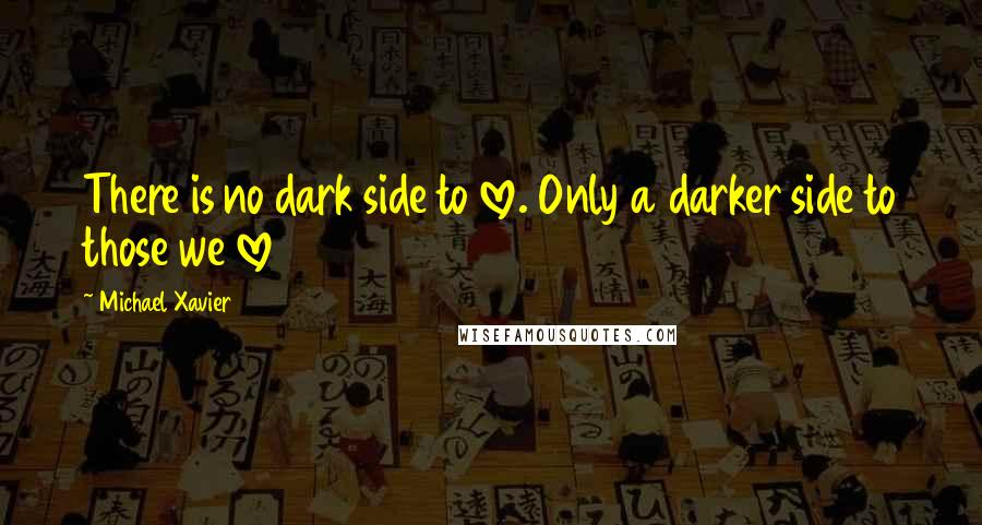 Michael Xavier quotes: There is no dark side to love. Only a darker side to those we love