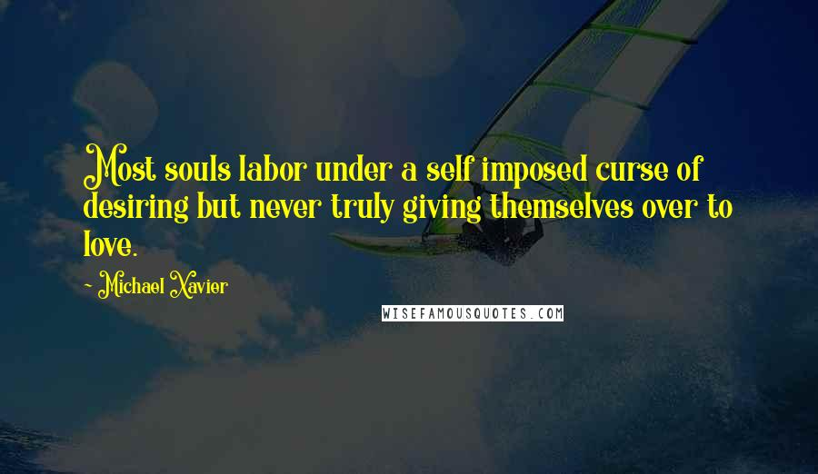 Michael Xavier quotes: Most souls labor under a self imposed curse of desiring but never truly giving themselves over to love.