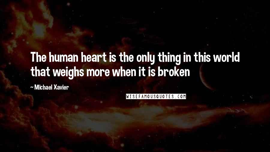 Michael Xavier quotes: The human heart is the only thing in this world that weighs more when it is broken