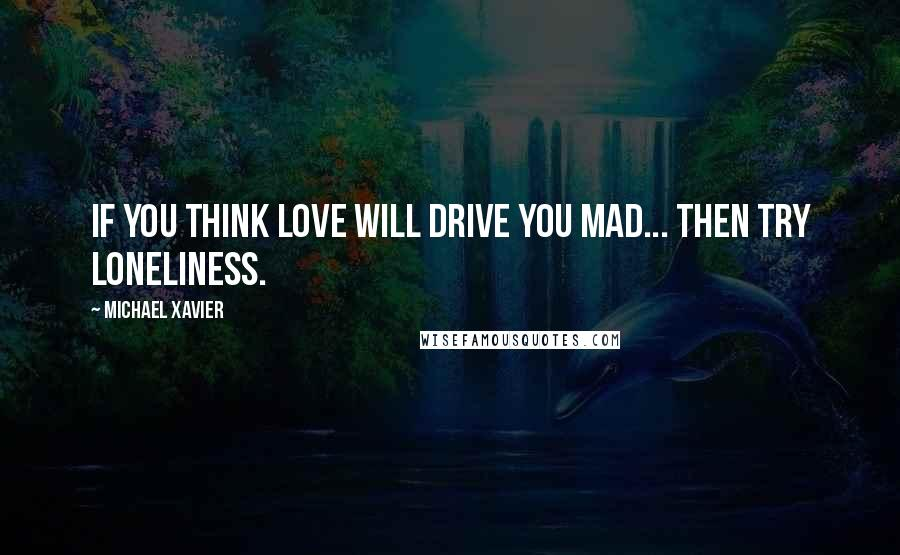 Michael Xavier quotes: If you think love will drive you mad... then try loneliness.