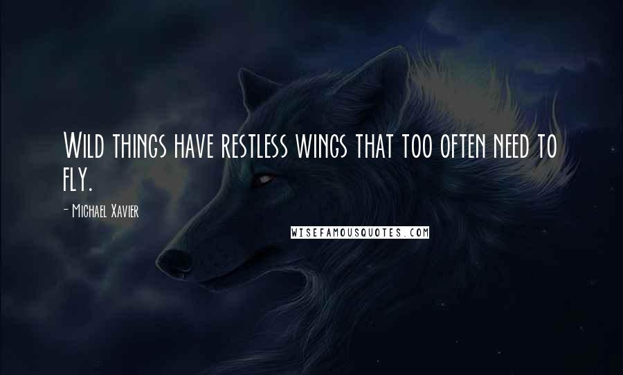 Michael Xavier quotes: Wild things have restless wings that too often need to fly.