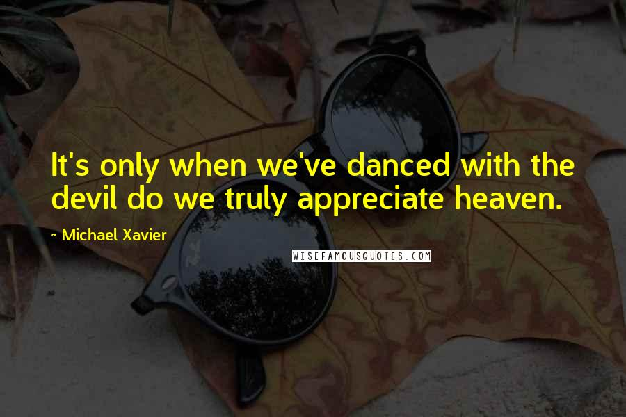 Michael Xavier quotes: It's only when we've danced with the devil do we truly appreciate heaven.