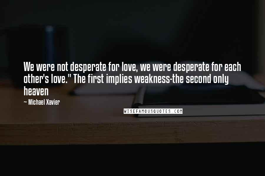 """Michael Xavier quotes: We were not desperate for love, we were desperate for each other's love."""" The first implies weakness-the second only heaven"""