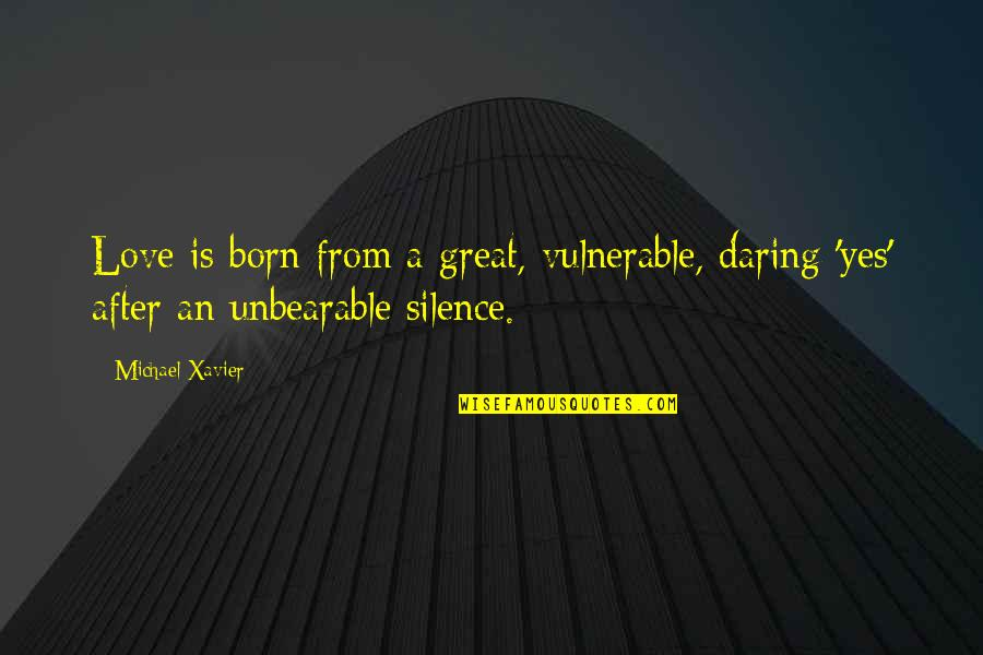 Michael Xavier Quotes By Michael Xavier: Love is born from a great, vulnerable, daring
