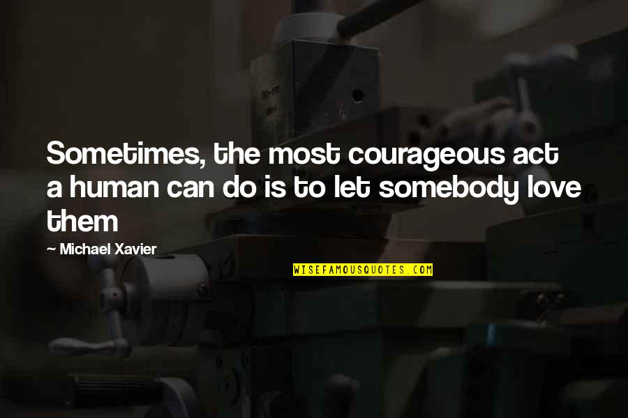 Michael Xavier Quotes By Michael Xavier: Sometimes, the most courageous act a human can