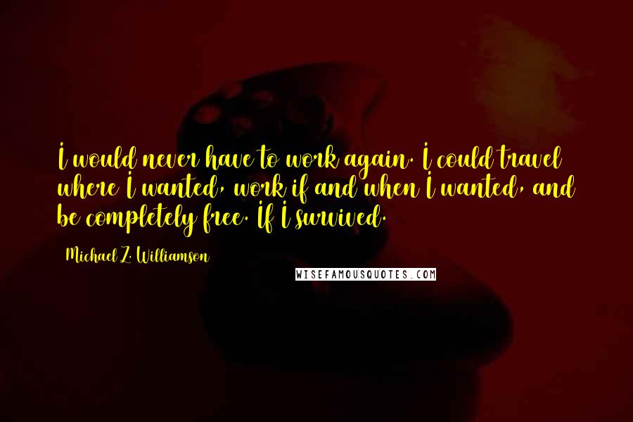 Michael Z. Williamson quotes: I would never have to work again. I could travel where I wanted, work if and when I wanted, and be completely free. If I survived.