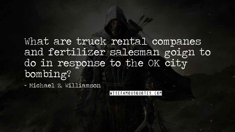 Michael Z. Williamson quotes: What are truck rental companes and fertilizer salesman goign to do in response to the OK city bombing?