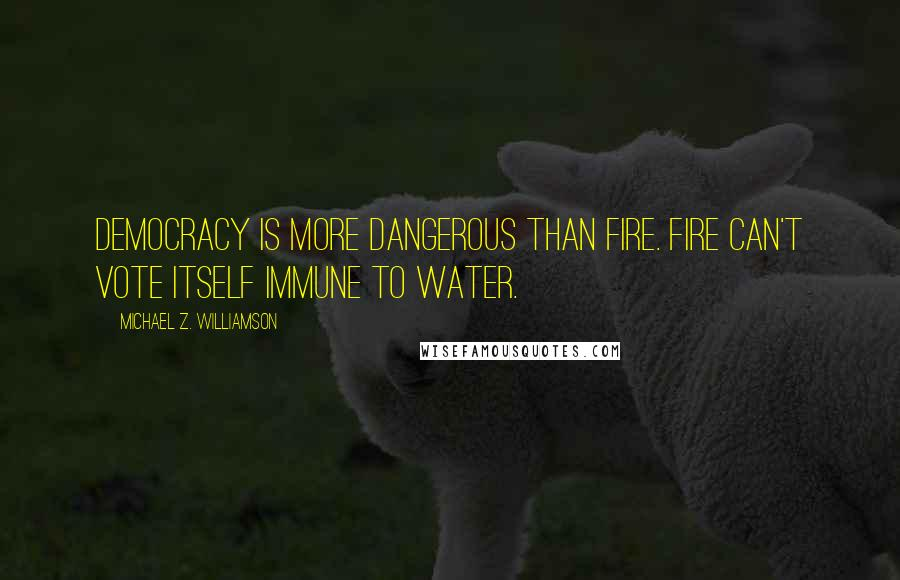 Michael Z. Williamson quotes: Democracy is more dangerous than fire. Fire can't vote itself immune to water.