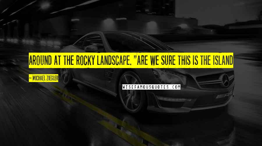 "Michael Ziegler quotes: around at the rocky landscape. ""Are we sure this is the island"