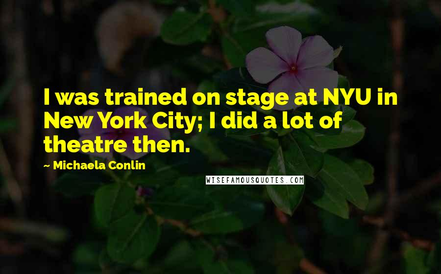Michaela Conlin quotes: I was trained on stage at NYU in New York City; I did a lot of theatre then.