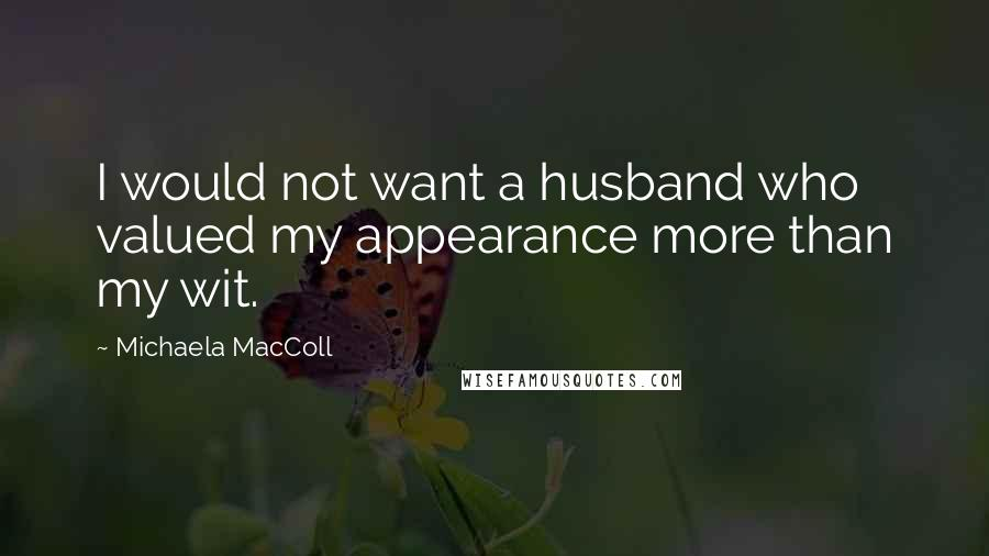 Michaela MacColl quotes: I would not want a husband who valued my appearance more than my wit.