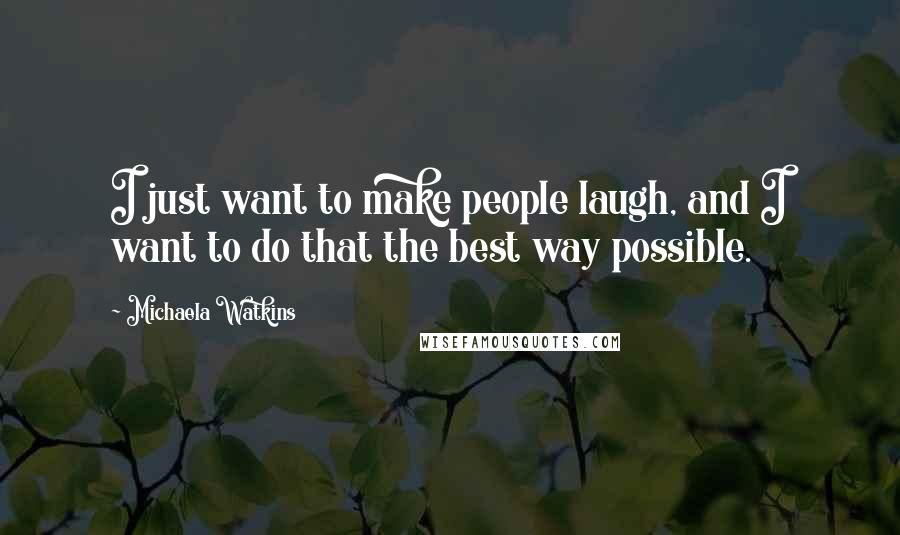 Michaela Watkins quotes: I just want to make people laugh, and I want to do that the best way possible.