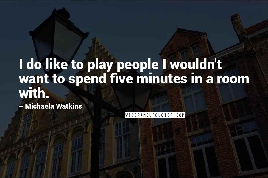 Michaela Watkins quotes: I do like to play people I wouldn't want to spend five minutes in a room with.