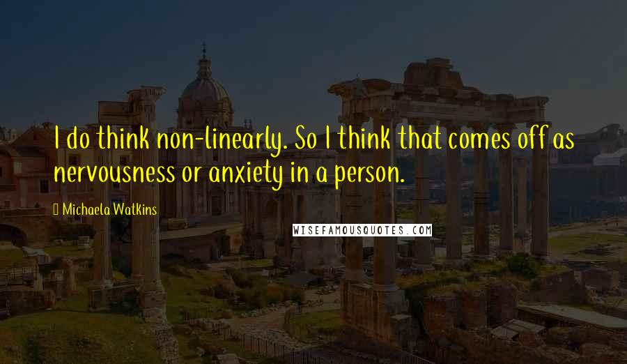 Michaela Watkins quotes: I do think non-linearly. So I think that comes off as nervousness or anxiety in a person.