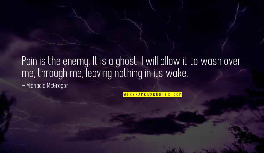 Michaela's Quotes By Michaela McGregor: Pain is the enemy. It is a ghost.