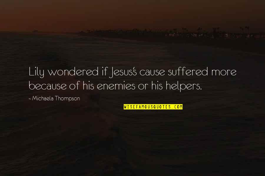 Michaela's Quotes By Michaela Thompson: Lily wondered if Jesus's cause suffered more because
