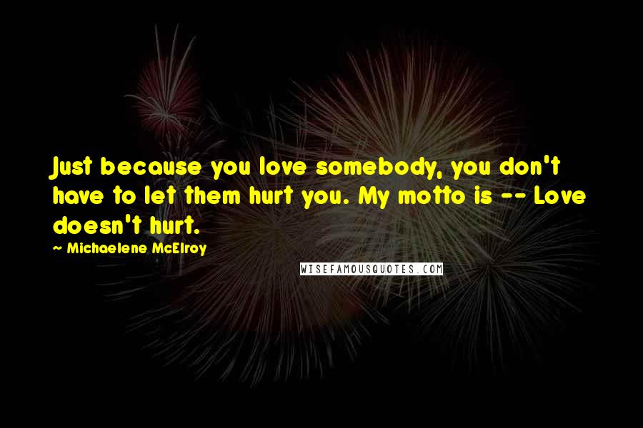 Michaelene McElroy quotes: Just because you love somebody, you don't have to let them hurt you. My motto is -- Love doesn't hurt.