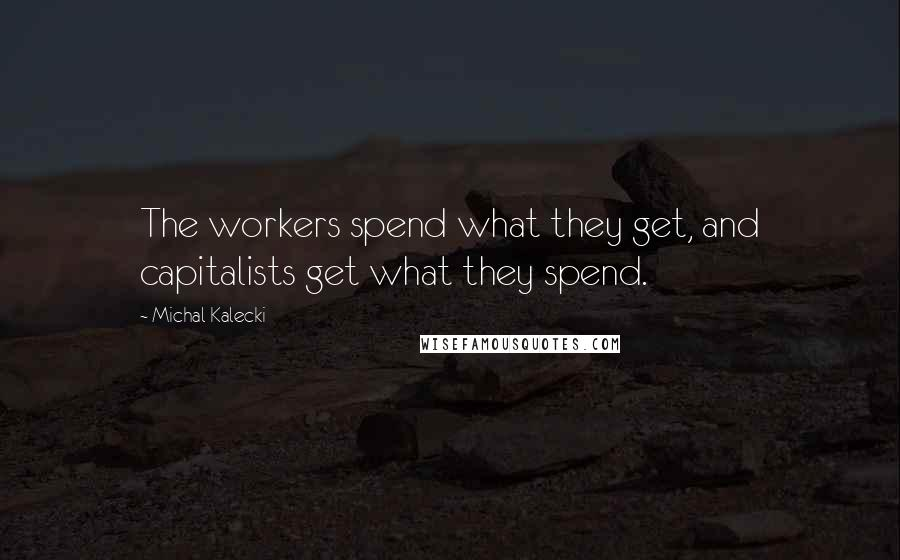 Michal Kalecki quotes: The workers spend what they get, and capitalists get what they spend.