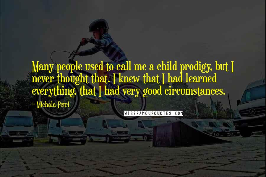 Michala Petri quotes: Many people used to call me a child prodigy, but I never thought that. I knew that I had learned everything, that I had very good circumstances.