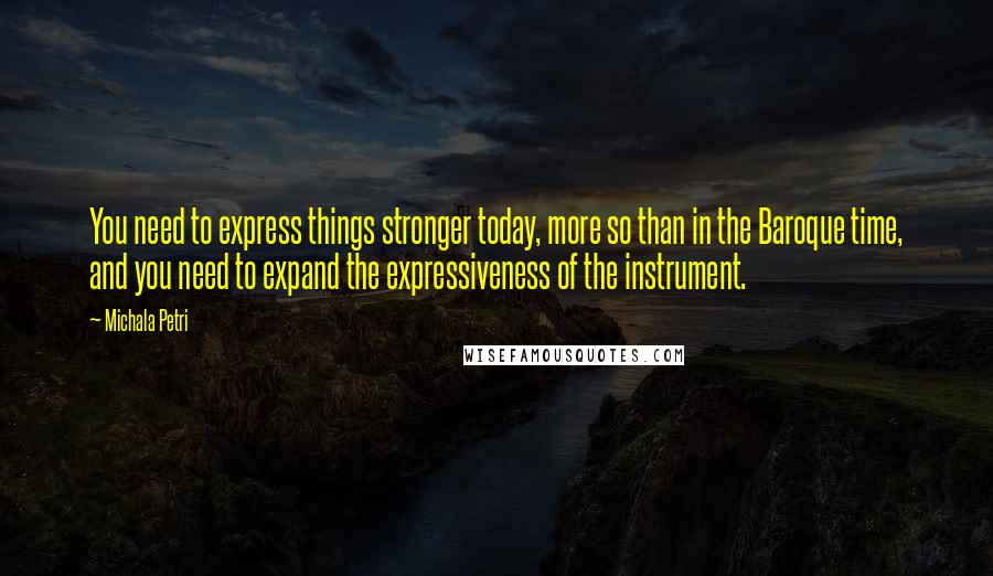 Michala Petri quotes: You need to express things stronger today, more so than in the Baroque time, and you need to expand the expressiveness of the instrument.