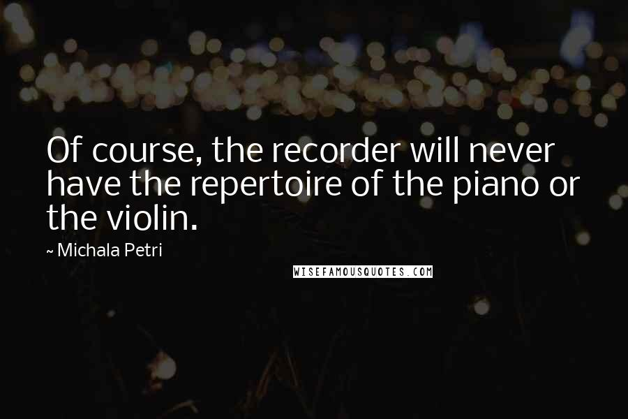 Michala Petri quotes: Of course, the recorder will never have the repertoire of the piano or the violin.