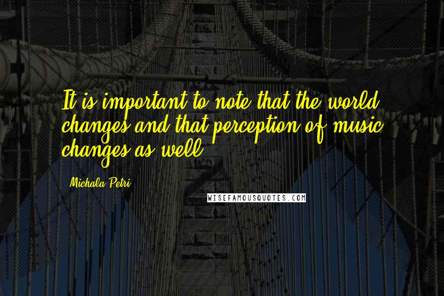 Michala Petri quotes: It is important to note that the world changes and that perception of music changes as well.