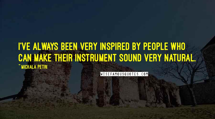 Michala Petri quotes: I've always been very inspired by people who can make their instrument sound very natural.