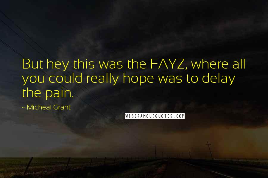 Micheal Grant quotes: But hey this was the FAYZ, where all you could really hope was to delay the pain.