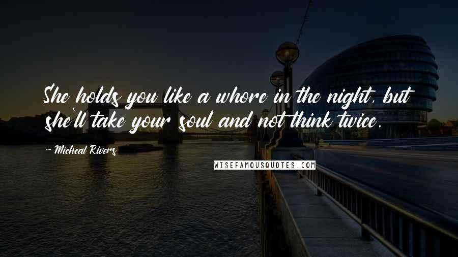 Micheal Rivers quotes: She holds you like a whore in the night, but she'll take your soul and not think twice.
