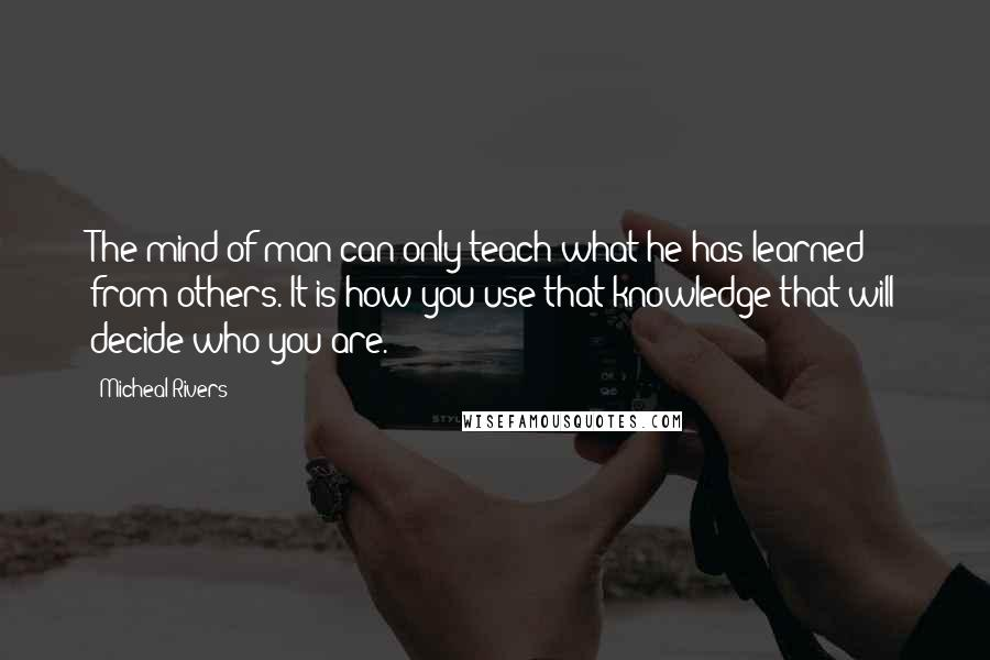 Micheal Rivers quotes: The mind of man can only teach what he has learned from others. It is how you use that knowledge that will decide who you are.