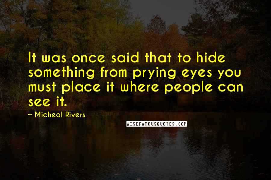 Micheal Rivers quotes: It was once said that to hide something from prying eyes you must place it where people can see it.
