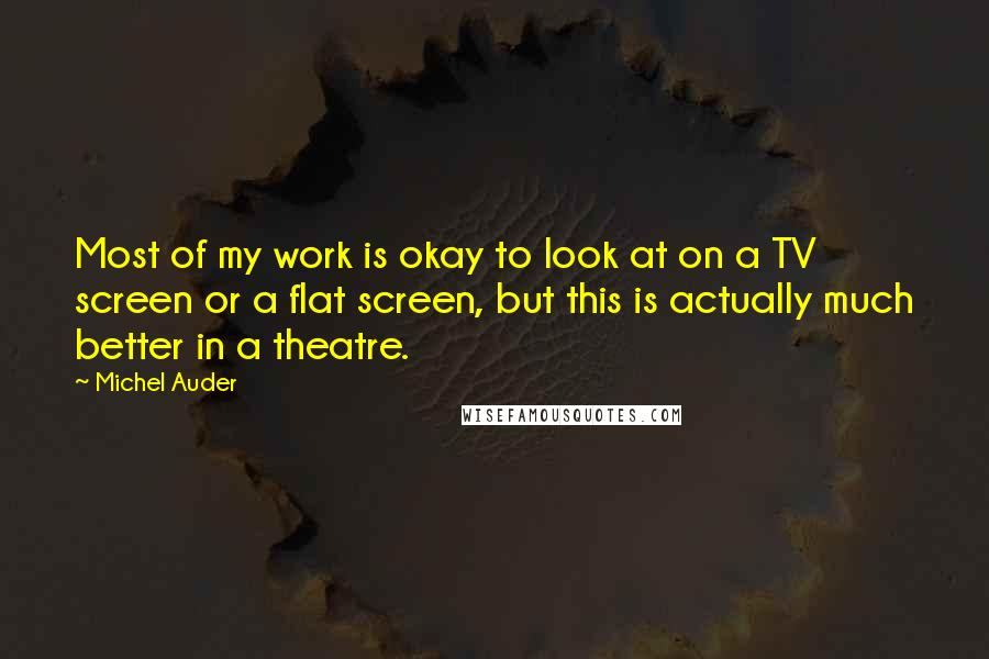 Michel Auder quotes: Most of my work is okay to look at on a TV screen or a flat screen, but this is actually much better in a theatre.
