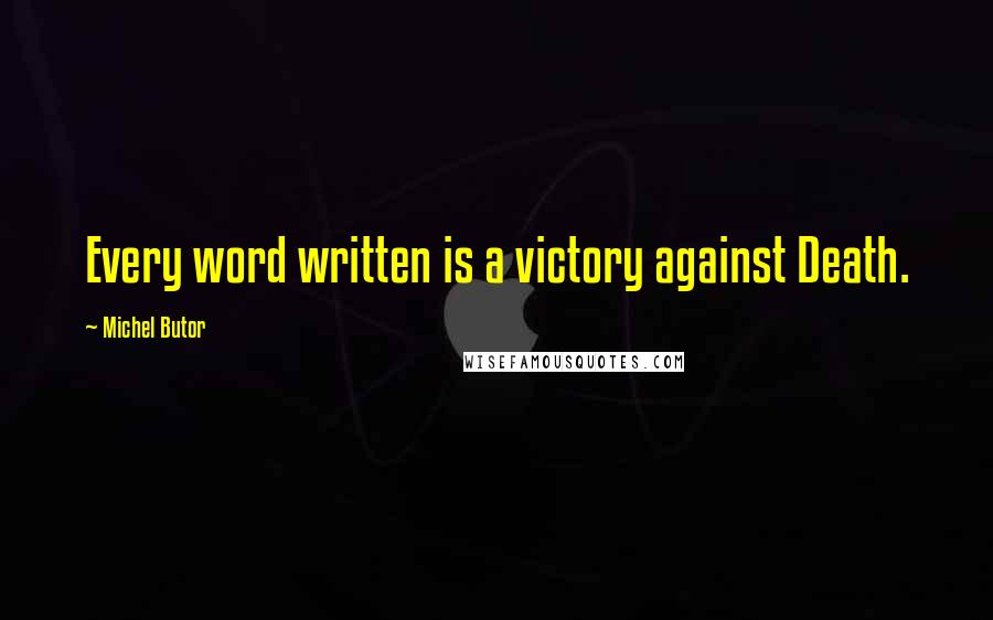 Michel Butor quotes: Every word written is a victory against Death.