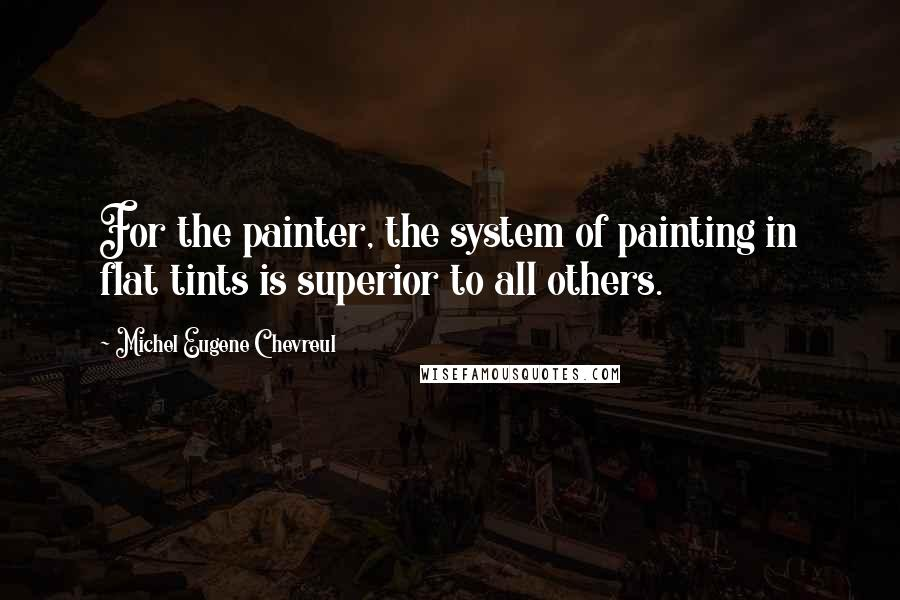 Michel Eugene Chevreul quotes: For the painter, the system of painting in flat tints is superior to all others.