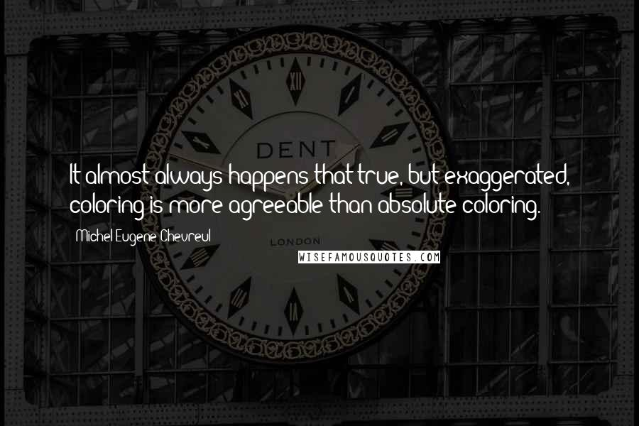Michel Eugene Chevreul quotes: It almost always happens that true, but exaggerated, coloring is more agreeable than absolute coloring.