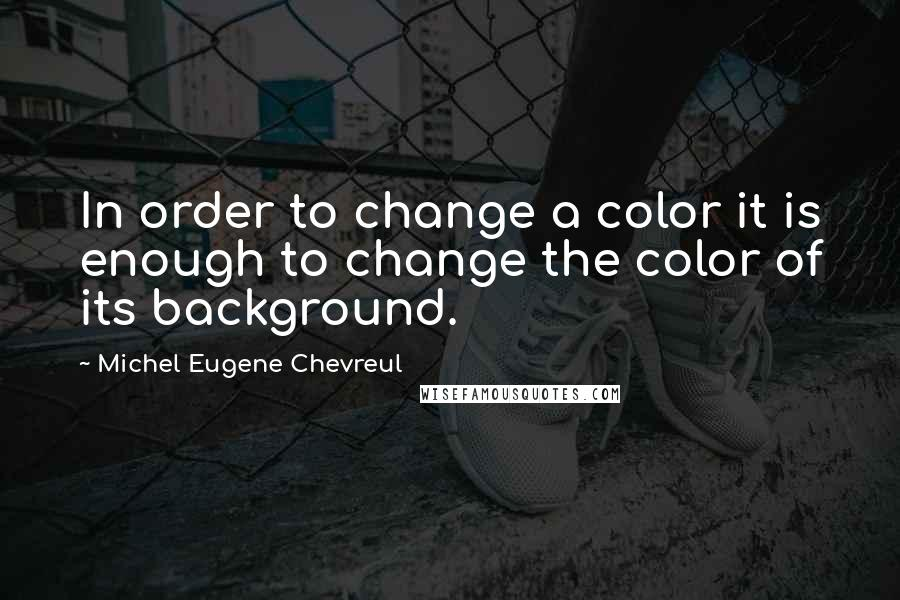 Michel Eugene Chevreul quotes: In order to change a color it is enough to change the color of its background.